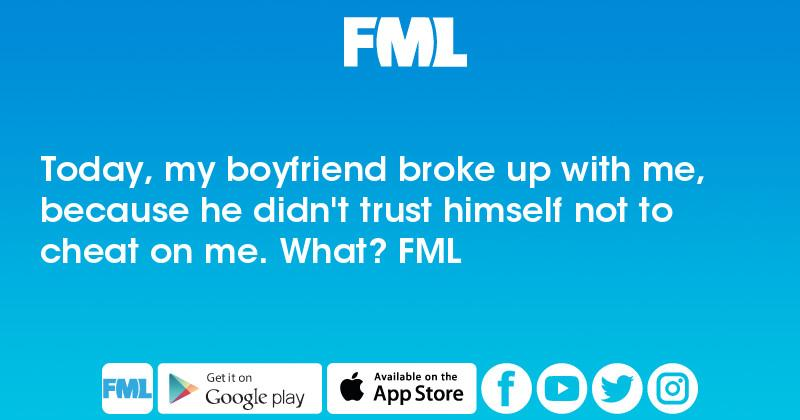 Fml Today My Boyfriend Broke Up With Me Because He Didnt Trust