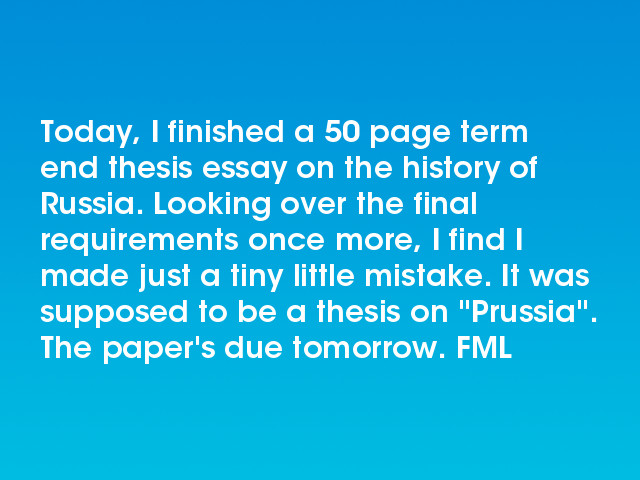 The Yellow Wallpaper Analysis Essay Today I Finished A  Page Term End Thesis Essay On The History Of Russia  Looking Over The Final Requirements Once More I Find I Made Just A Tiny  Little  Thesis Statement In A Narrative Essay also Importance Of English Essay Fml  Today I Finished A  Page Term End Thesis Essay On The  General Paper Essay