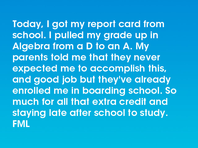 FML : Today, I got my report card from school. I pulled my grade up ...