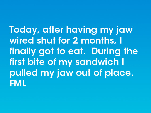 FML : Today, after having my jaw wired shut for 2 months, I ...
