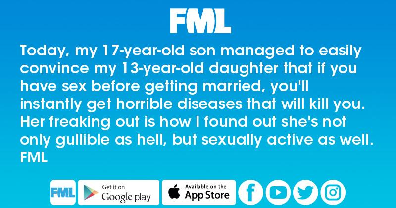 FML : Today, my 17-year-old son managed to easily convince my 13-year-old  daughter that if you have sex before getting married, you'll instantly get  ...
