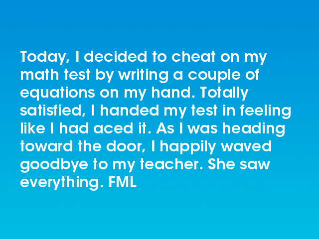 FML : Today, I decided to cheat on my math test by writing a couple ...