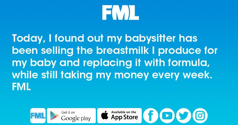 FML : Today, I found out my babysitter has been selling the breastmilk I  produce for my baby and replacing it with formula, while still taking my  money ...