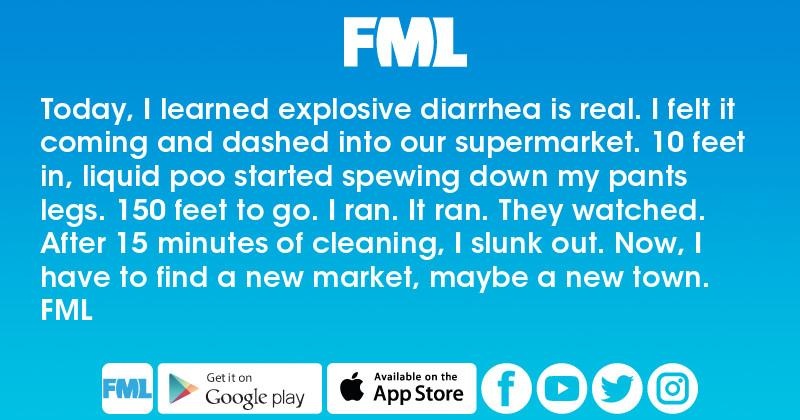 FML : Today, I learned explosive diarrhea is real  I felt it