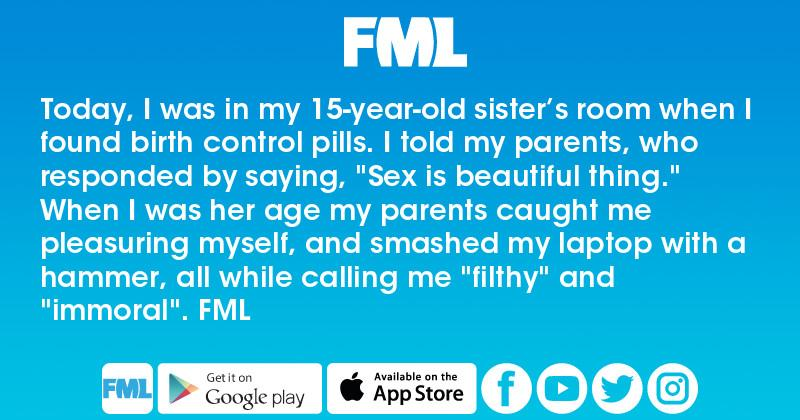 FML : Today, I was in my 15-year-old sister's room when I found birth  control pills. I told my parents, who responded by saying,