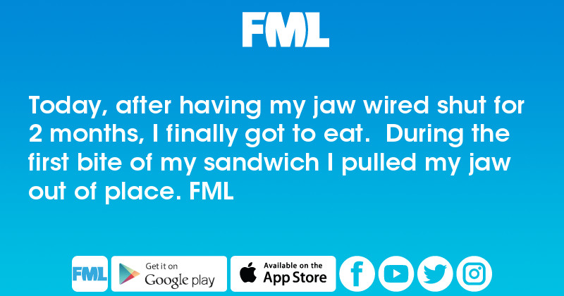 FML : Today, after having my jaw wired shut for 2 months, I finally ...