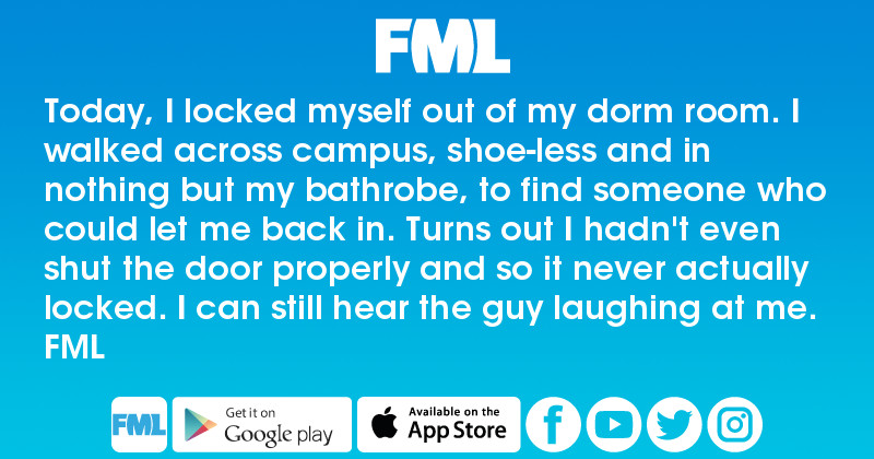 FML : Today, I locked myself out of my dorm room. I walked across ...