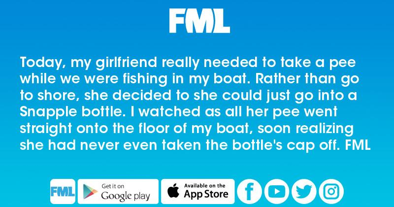 FML : Today, my girlfriend really needed to take a pee while we were  fishing in my boat. Rather than go to shore, she decided to she could just  go into a ...